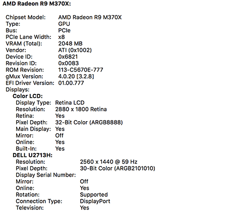 OS X System Information application. Graphics/Displays pane. Here are the important lines. Chipset Model: AMD Radeon R9 M370X, Color LCD, Resolution: 2880 by 1800 Retina, Pixel Depth: 32-Bit Color (ARGB8888), Built-In: Yes. Dell U2713H, Resolution: 2560 by 1600, Pixel Depth: 30-Bit Color (ARGB2101010), Connection Type: DisplayPort, Television: Yes.
